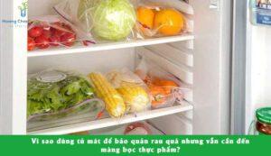 Tại sao dùng tủ lạnh để bảo quản rau củ mà vẫn cần màng bọc thực phẩm?